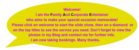 Welcome!   I am the Family And Corporate Entertainer who aims to make your special occasion memorable!  Please click on welcome to start the slide show, then on a diamond  or on the top titles to see the service you need. Don't forget to view the photos in my Blog and contact me for further info. I am now taking bookings. Many thanks.